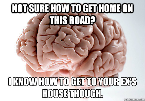 not sure how to get home on this road i know how to get to  - Scumbag Brain