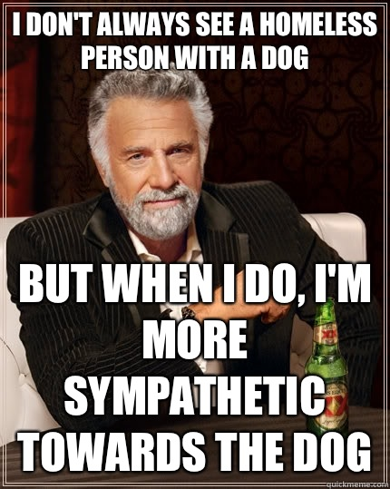 I dont always see a homeless person with a dog but when I do - The Most Interesting Man In The World