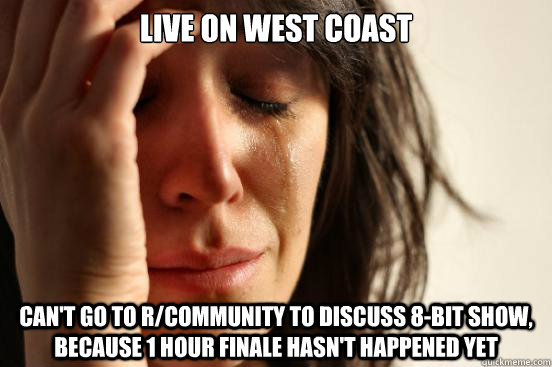 live on west coast cant go to rcommunity to discuss 8bit  - First World Problems
