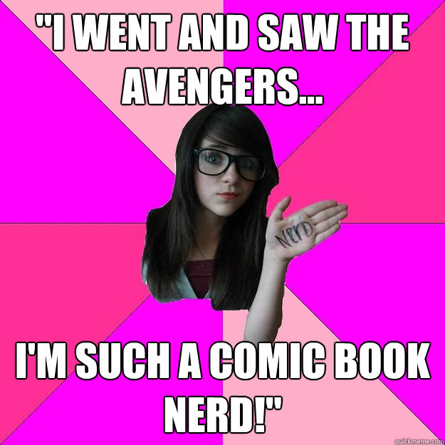 i went and saw the avengers im such a comic book nerd - Idiot Nerd Girl