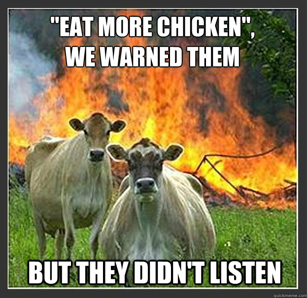 eat more chicken we warned them but they didnt listen - Evil cows