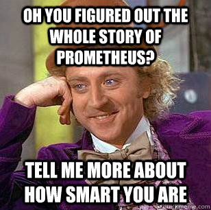 oh you figured out the whole story of prometheus tell me mo - Condescending Wonka