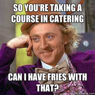 so youre taking a course in catering can i have fries with  - Condescending WOnka