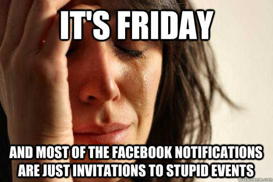 its friday and most of the facebook notifications are just  - First World Problems