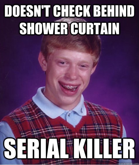 doesnt check behind shower curtain serial killer - Bad Luck Brian