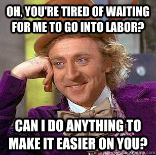 oh youre tired of waiting for me to go into labor can i d - Condescending Wonka