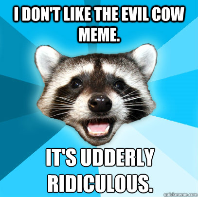 i dont like the evil cow meme its udderly ridiculous - Lame Pun Coon