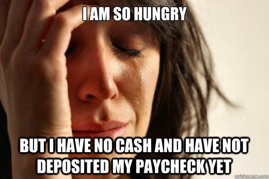 i am so hungry but i have no cash and have not deposited my - First World Problems