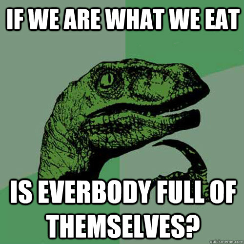 if we are what we eat is everbody full of themselves - Philosoraptor