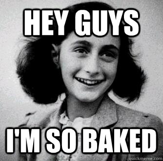 hey guys im so baked - Anne frank radiators