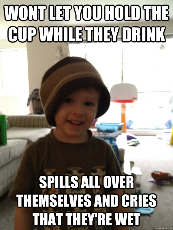 wont let you hold the cup while they drink spills all over t - Scumbag Toddler