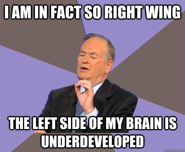 i am in fact so right wing the left side of my brain is unde - Bill O Reilly