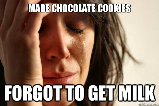 made chocolate cookies forgot to get milk - First World Problems