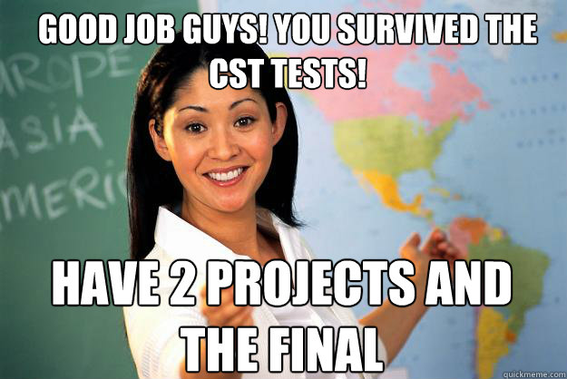 good job guys you survived the cst tests have 2 projects a - Unhelpful High School Teacher