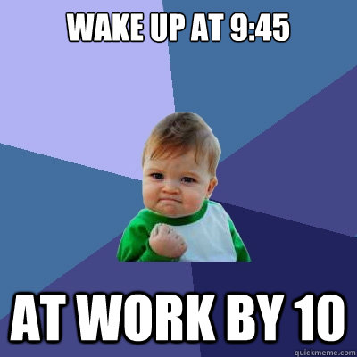 wake up at 945 at work by 10 - Success Kid