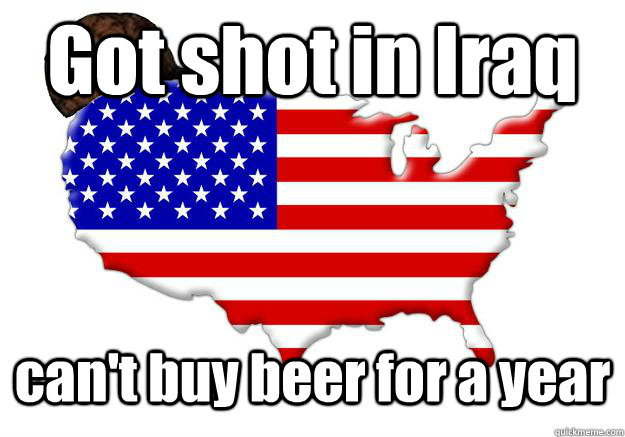 got shot in iraq cant buy beer for a year - Scumbag america