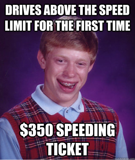 drives above the speed limit for the first time 350 speedin - Bad Luck Brian
