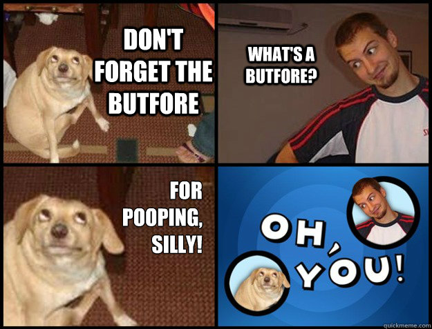dont forget the butfore whats a butfore for pooping sil -