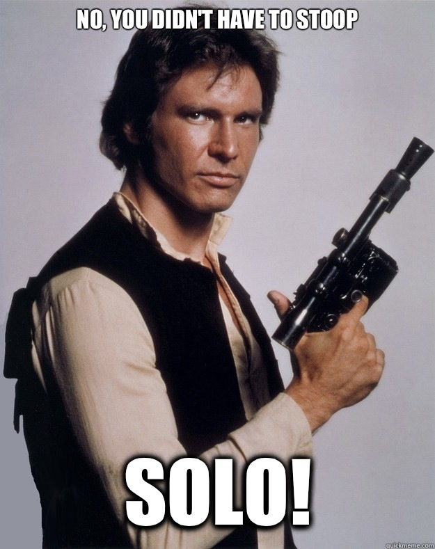 No you didnt have to stoop Solo - Han Solo
