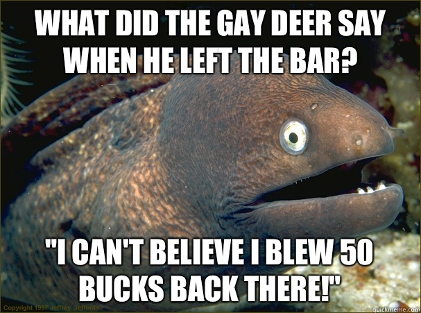 What did the gay deer say when he left the bar Biso - Bad Joke Eel