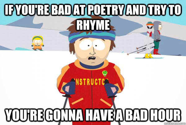 if youre bad at poetry and try to rhyme youre gonna have a - Super Cool Ski Instructor