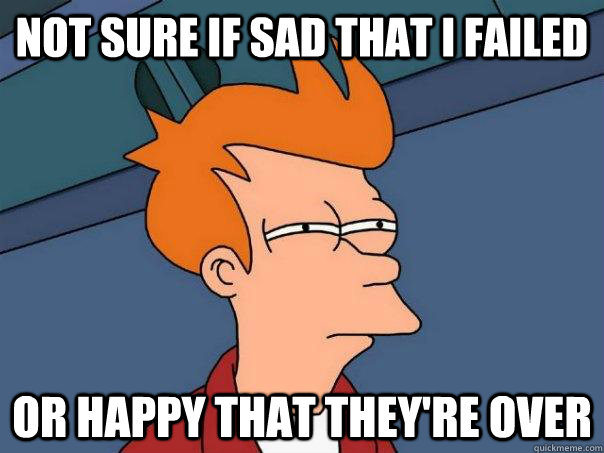 not sure if sad that i failed or happy that theyre over - Futurama Fry