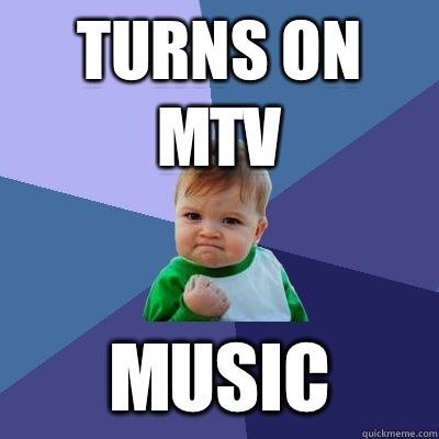 Turns on MTV Music - Success Kid
