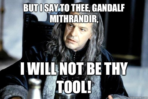 But I say to thee Gandalf Mithrandir I will not be thy tool - scumbag denethor