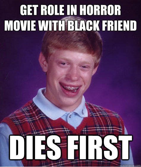 get role in horror movie with black friend dies first - Bad Luck Brian