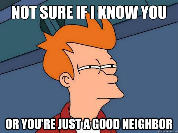 not sure if i know you or youre just a good neighbor - Futurama Fry