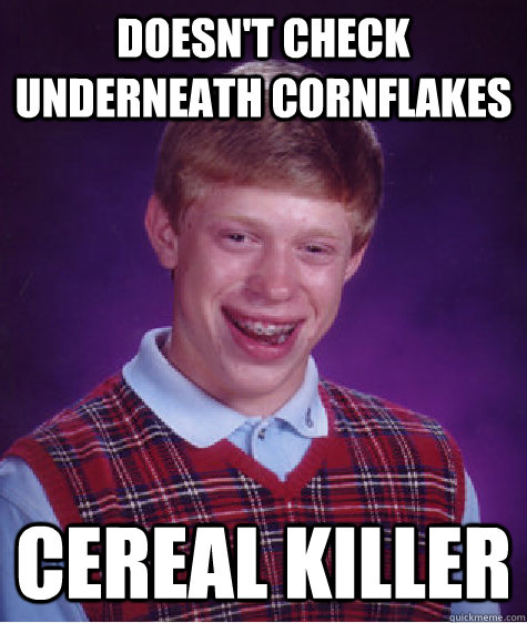 doesnt check underneath cornflakes cereal killer - Bad Luck Brian