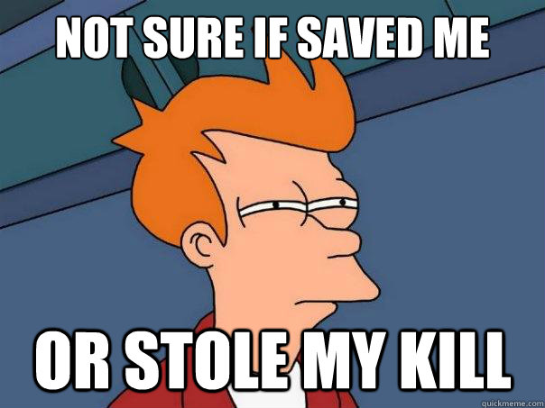 not sure if saved me or stole my kill - Futurama Fry