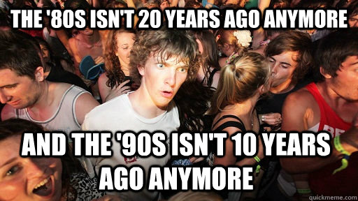 the 80s isnt 20 years ago anymore and the 90s isnt 10 ye - Sudden Clarity Clarence