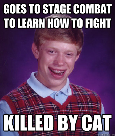 goes to stage combat to learn how to fight killed by cat - Bad Luck Brian