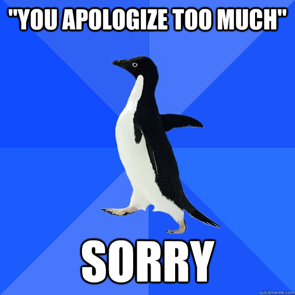 you apologize too much sorry - Socially Awkward Penguin