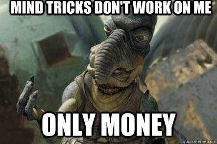 mind tricks dont work on me only money - poonhound watto