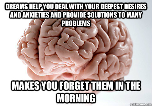 dreams help you deal with your deepest desires and anxieties - Scumbag Brain