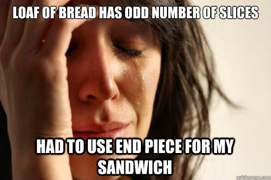 loaf of bread has odd number of slices had to use end piece  - First World Problems
