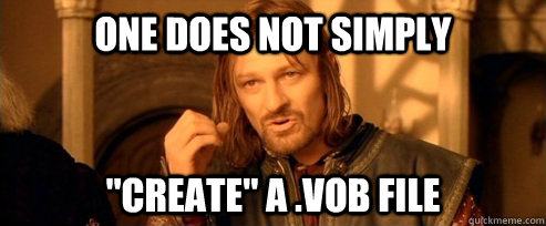 one does not simply create a vob file - One Does Not Simply