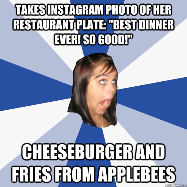takes instagram photo of her restaurant plate best dinner  - Annoying Facebook Girl