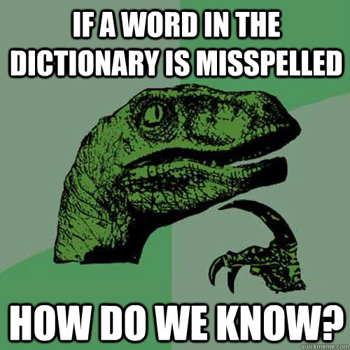 if a word in the dictionary is misspelled how do we know - Philosoraptor