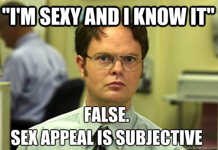 im sexy and i know it false sex appeal is subjective - Schrute