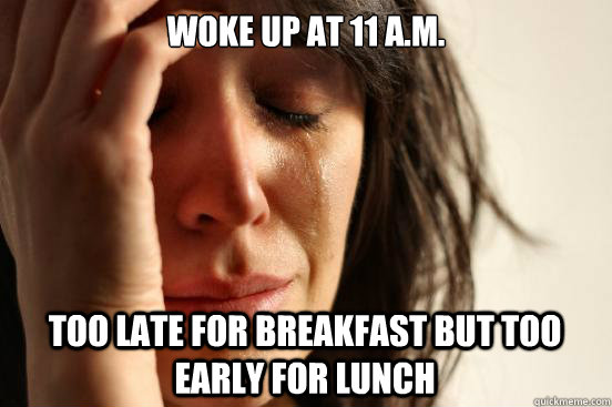 woke up at 11 am too late for breakfast but too early for  - First World Problems