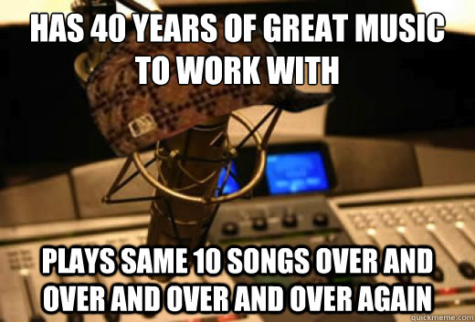 has 40 years of great music to work with plays same 10 songs - scumbag radio station