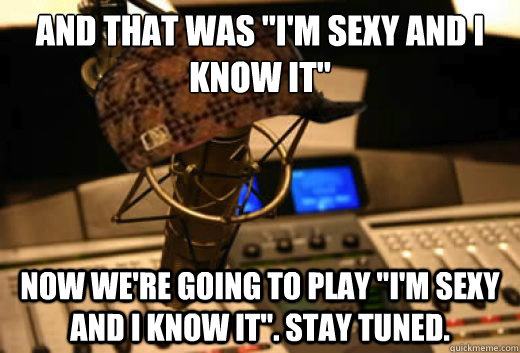 and that was im sexy and i know it now were going to pla - scumbag radio station