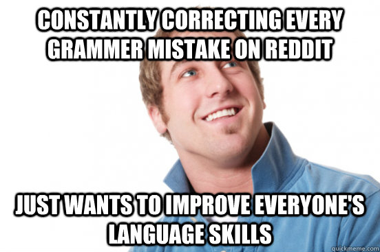 constantly correcting every grammer mistake on reddit just w - Misunderstood Douchebag