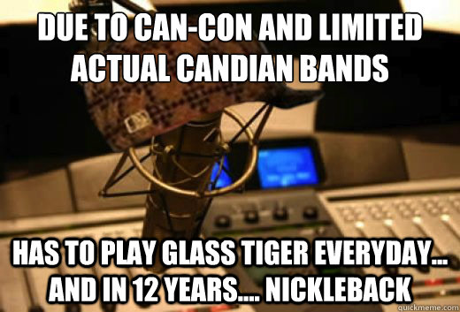 due to cancon and limited actual candian bands has to play  - scumbag radio station