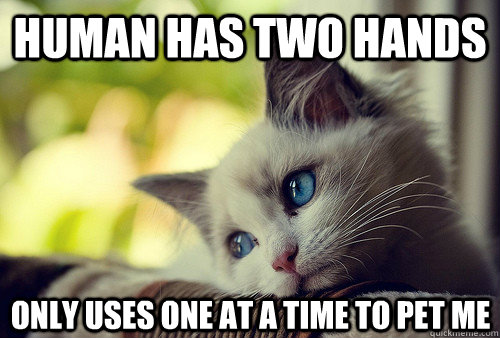human has two hands only uses one at a time to pet me - First World Cat Problems