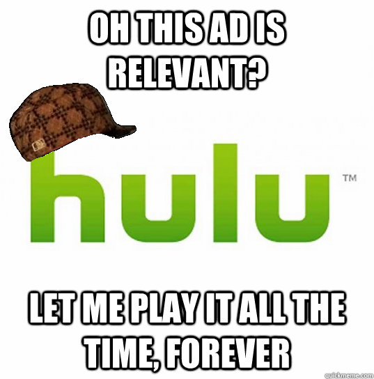 oh this ad is relevant let me play it all the time forever - Scumbag Hulu