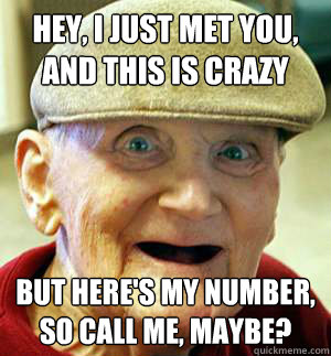 hey i just met you and this is crazy but heres my number - call me maybe